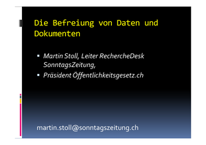 Werkstattbericht: Über die Befreiung von Daten und Dokumenten, Martin Stoll, Leiter RechercheDesk SonntagsZeitung, Präsident Öffentlichkeitsgesetz.ch